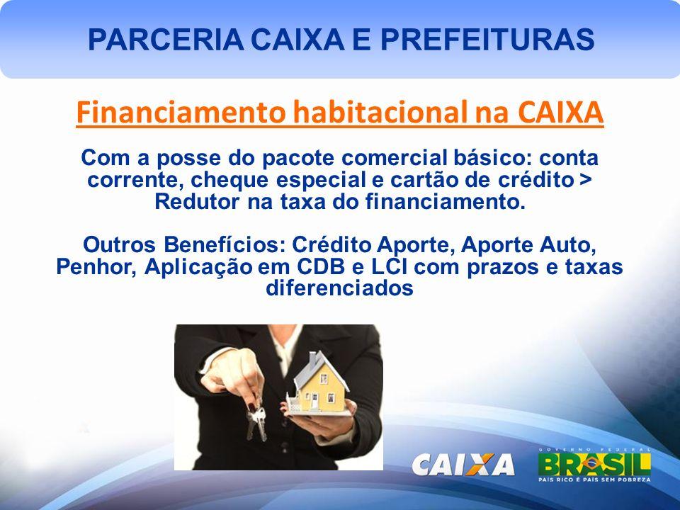 PARCERIA CAIXA E PREFEITURAS Financiamento habitacional na CAIXA Com a posse do pacote comercial básico: conta corrente, cheque especial e cartão de crédito > Redutor na taxa do financiamento.