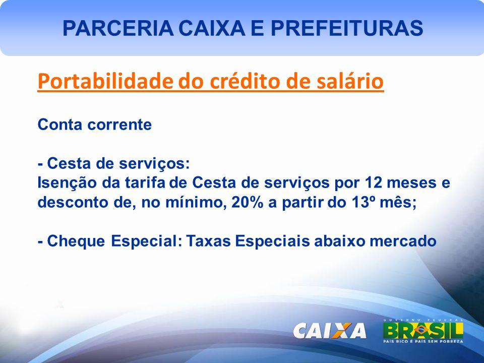 PARCERIA CAIXA E PREFEITURAS Portabilidade do crédito de salário Conta corrente - Cesta de serviços: Isenção da tarifa de Cesta de serviços por 12 mes