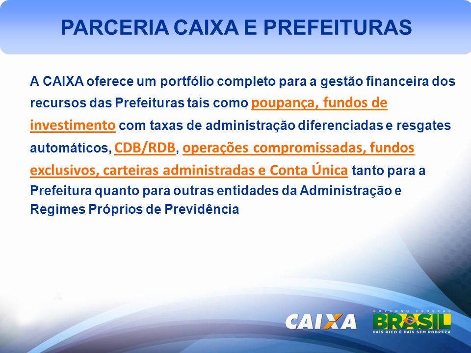 A CAIXA oferece um portfólio completo para a gestão financeira dos recursos das Prefeituras tais como poupança, fundos de investimento com taxas de administração diferenciadas e resgates automáticos, CDB/RDB, operações compromissadas, fundos exclusivos, carteiras administradas e Conta Única tanto para a Prefeitura quanto para outras entidades da Administração e Regimes Próprios de Previdência
