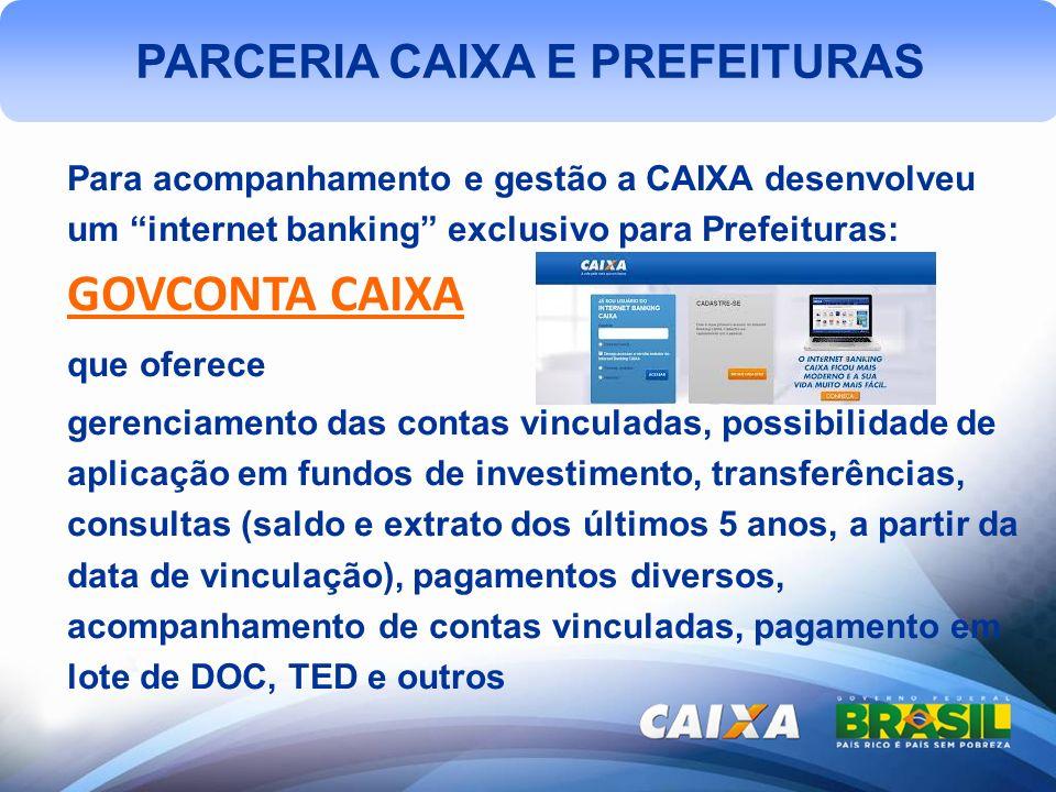 PARCERIA CAIXA E PREFEITURAS Para acompanhamento e gestão a CAIXA desenvolveu um internet banking exclusivo para Prefeituras: GOVCONTA CAIXA que ofere
