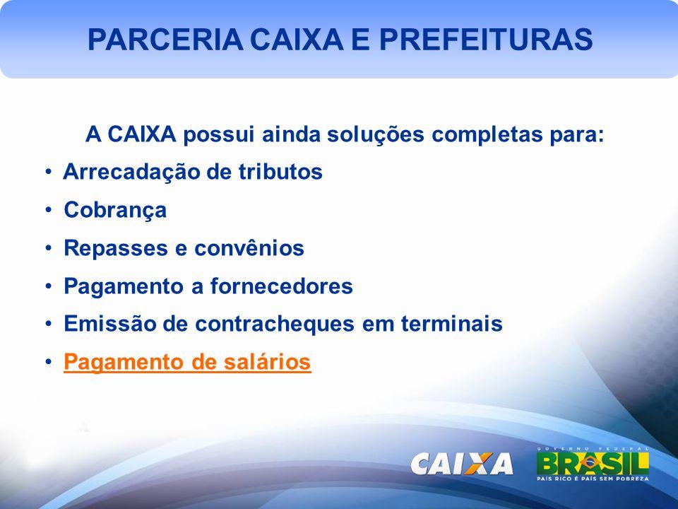PARCERIA CAIXA E PREFEITURAS A CAIXA possui ainda soluções completas para: Arrecadação de tributos Cobrança Repasses e convênios Pagamento a fornecedores Emissão de contracheques em terminais Pagamento de salários