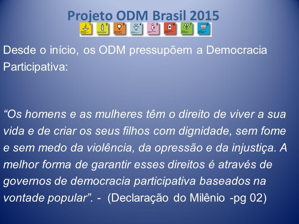 Projeto ODM Brasil 2015 Desde o início, os ODM pressupõem a Democracia Participativa: Os homens e as mulheres têm o direito de viver a sua vida e de c