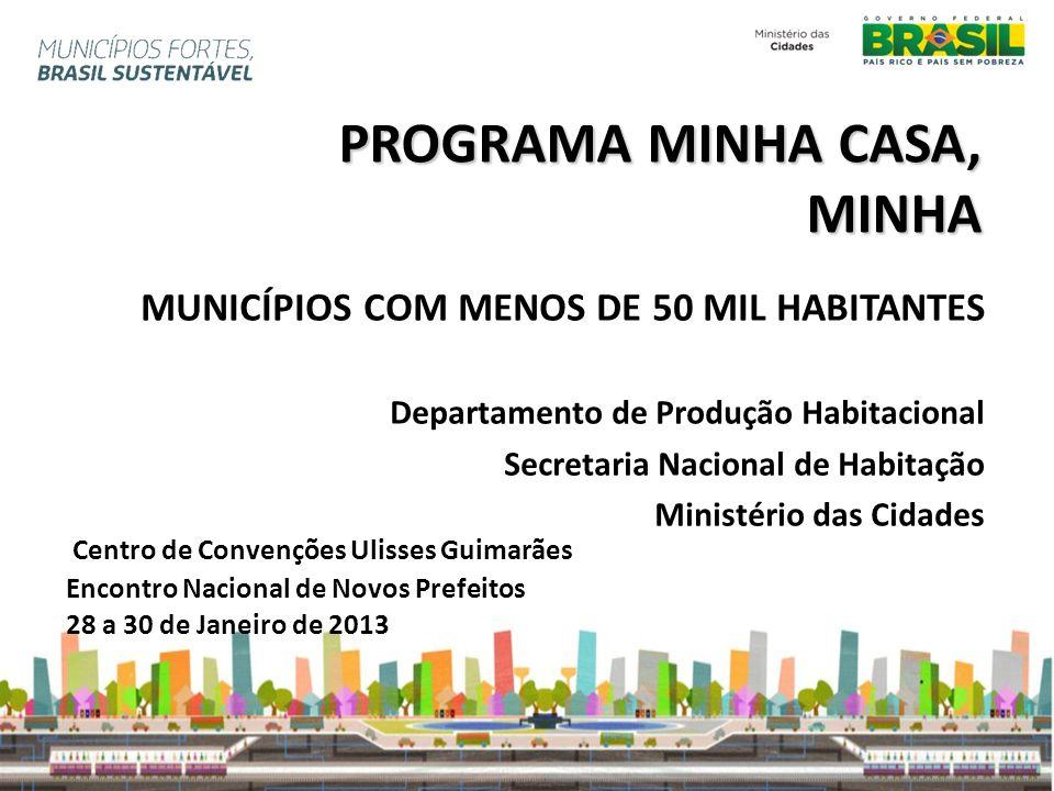 PROGRAMA MINHA CASA, MINHA MUNICÍPIOS COM MENOS DE 50 MIL HABITANTES Departamento de Produção Habitacional Secretaria Nacional de Habitação Ministério