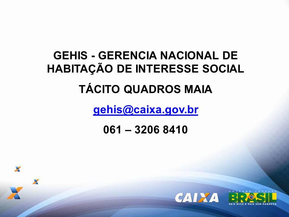 GEHIS - GERENCIA NACIONAL DE HABITAÇÃO DE INTERESSE SOCIAL TÁCITO QUADROS MAIA gehis@caixa.gov.br 061 – 3206 8410