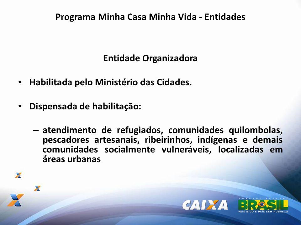 Programa Minha Casa Minha Vida - Entidades Entidade Organizadora Habilitada pelo Ministério das Cidades. Dispensada de habilitação: – atendimento de r