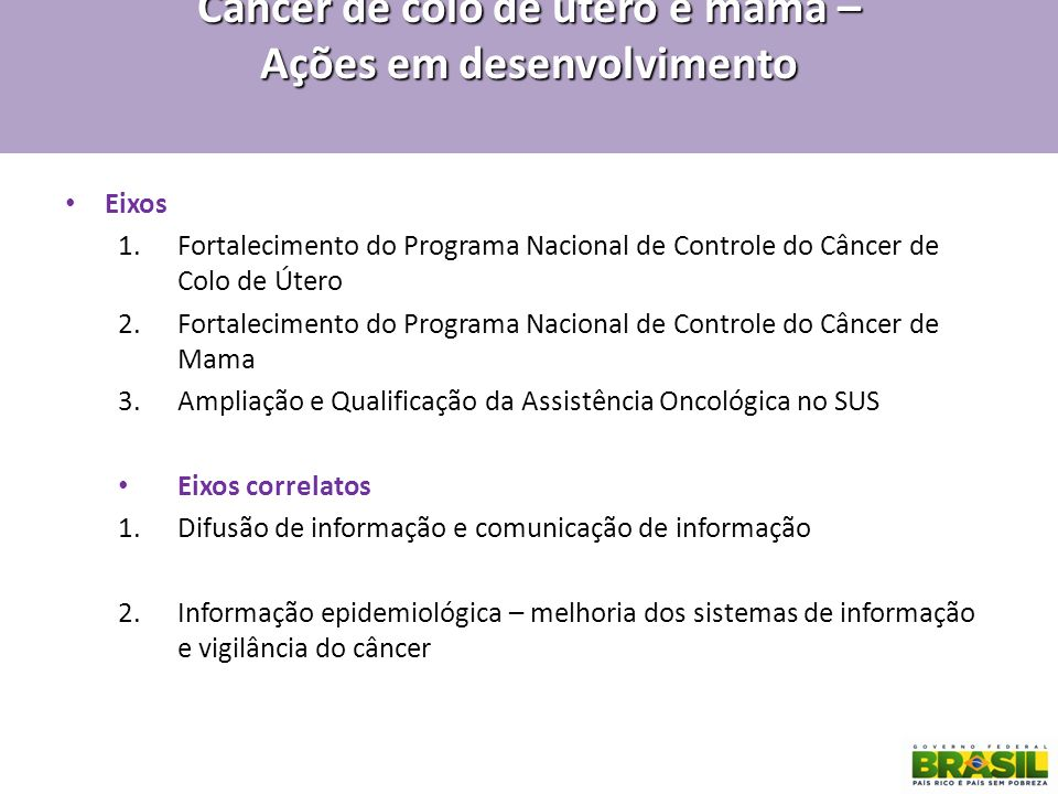 Câncer de colo de útero e mama – Ações em desenvolvimento Eixos 1.Fortalecimento do Programa Nacional de Controle do Câncer de Colo de Útero 2.Fortale