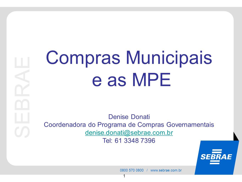 SEBRAE 0800 570 0800 / www.sebrae.com.br 1 SEBRAE Compras Municipais e as MPE Denise Donati Coordenadora do Programa de Compras Governamentais denise.donati@sebrae.com.br Tel: 61 3348 7396