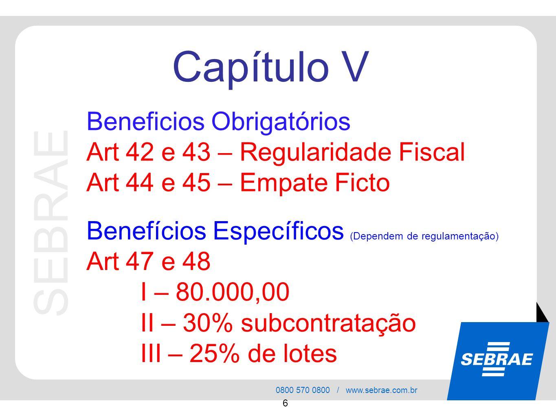 SEBRAE 0800 570 0800 / www.sebrae.com.br 6 Beneficios Obrigatórios Art 42 e 43 – Regularidade Fiscal Art 44 e 45 – Empate Ficto Capítulo V Benefícios Específicos (Dependem de regulamentação) Art 47 e 48 I – 80.000,00 II – 30% subcontratação III – 25% de lotes