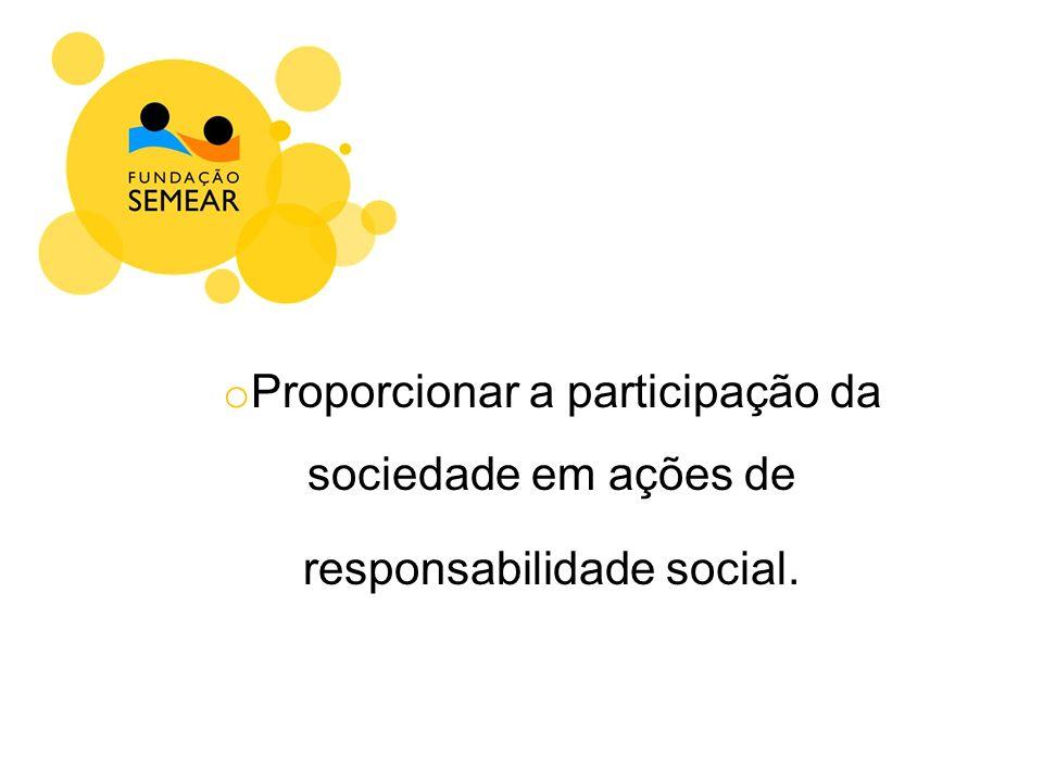 o Proporcionar a participação da sociedade em ações de responsabilidade social.