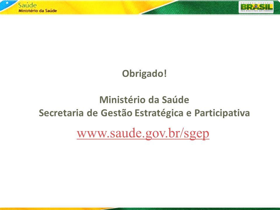 www.saude.gov.br/sgep Obrigado! Ministério da Saúde Secretaria de Gestão Estratégica e Participativa