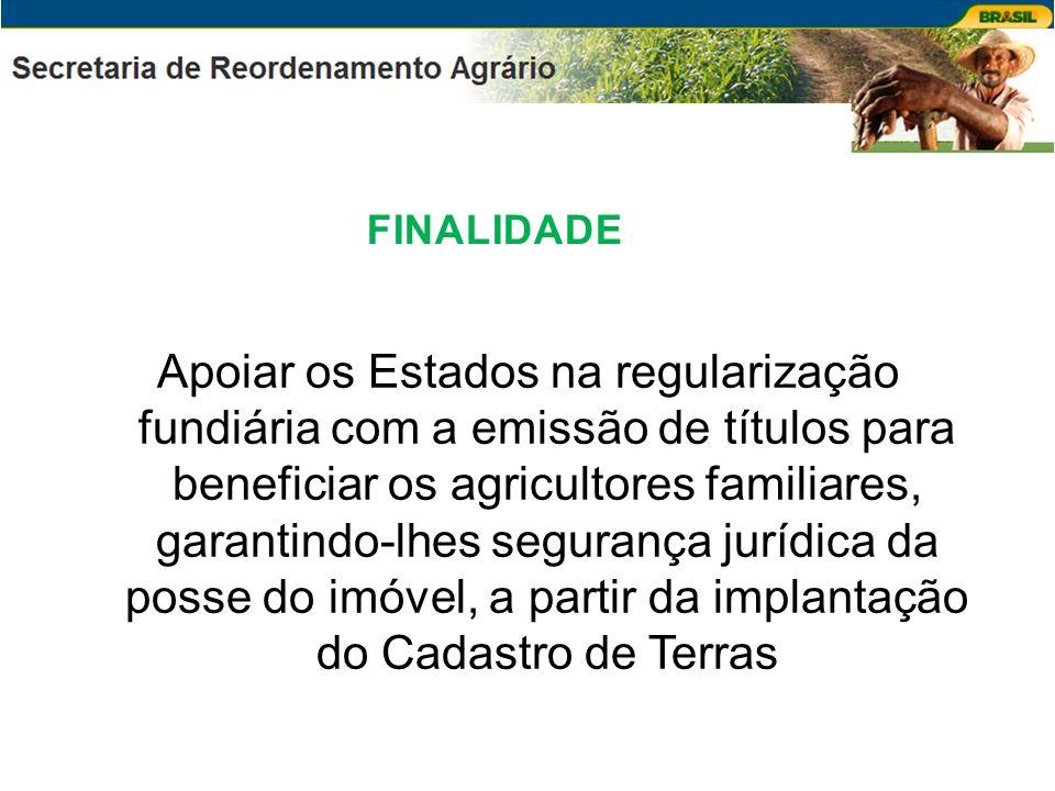 FINALIDADE Apoiar os Estados na regularização fundiária com a emissão de títulos para beneficiar os agricultores familiares, garantindo-lhes segurança