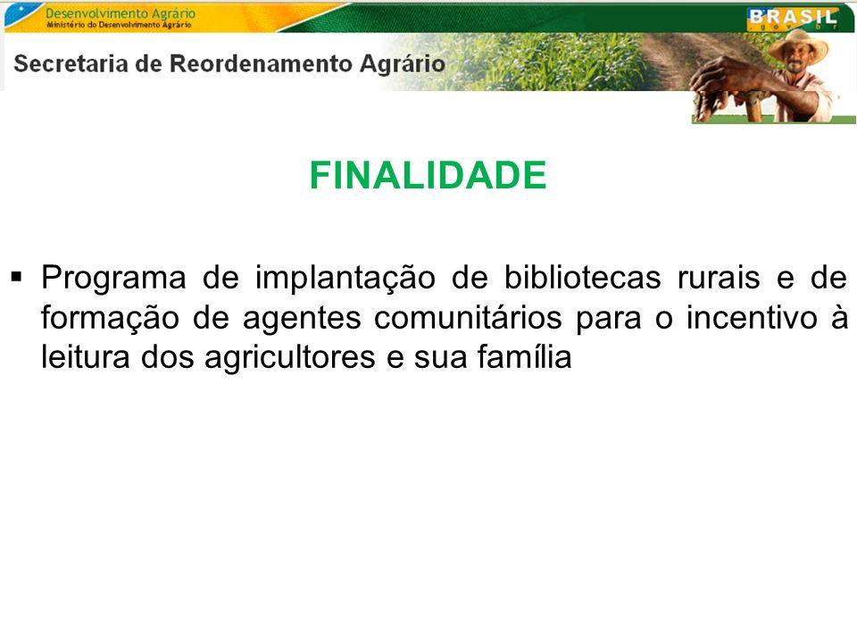 FINALIDADE Programa de implantação de bibliotecas rurais e de formação de agentes comunitários para o incentivo à leitura dos agricultores e sua famíl