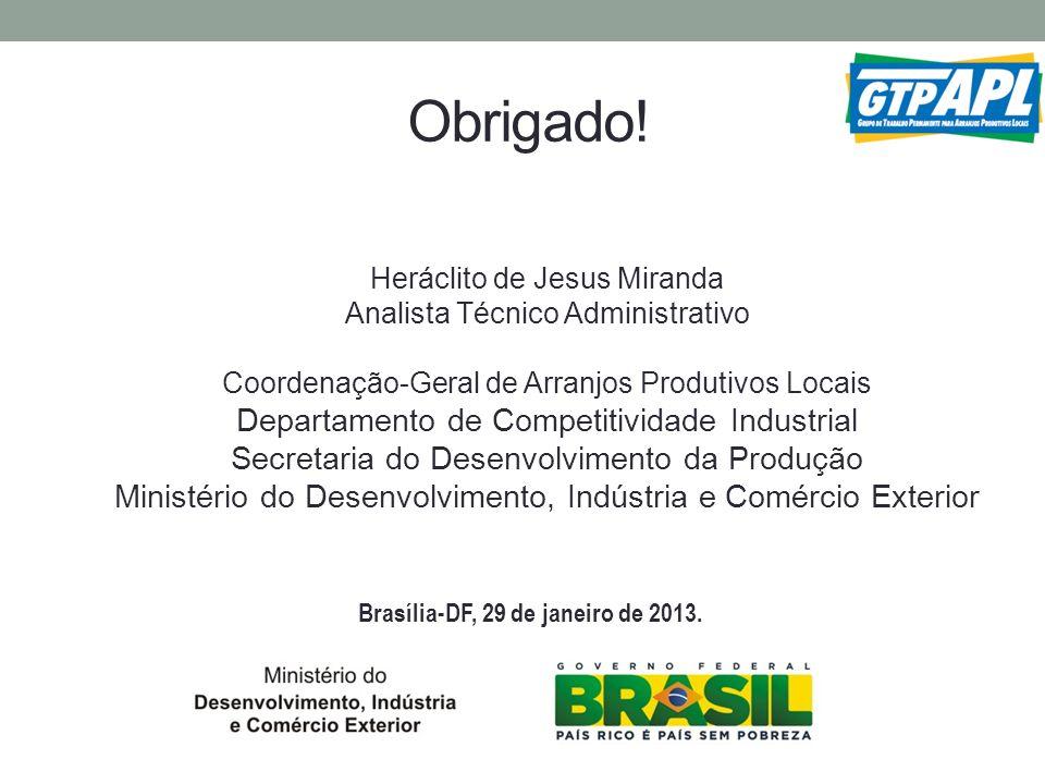 Brasília-DF, 29 de janeiro de 2013. Obrigado! Heráclito de Jesus Miranda Analista Técnico Administrativo Coordenação-Geral de Arranjos Produtivos Loca