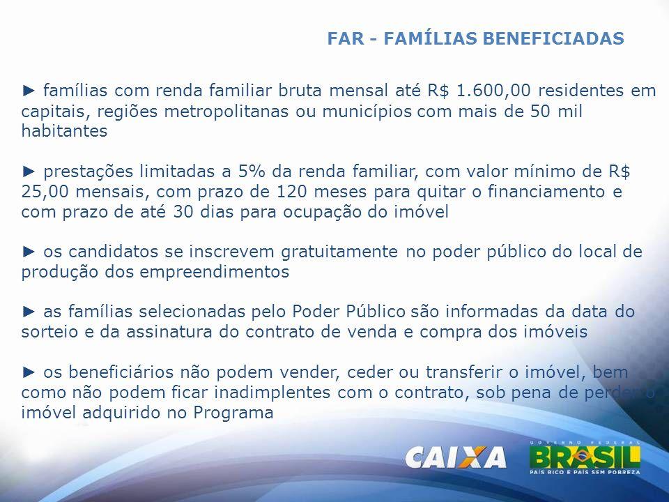FAR - FAMÍLIAS BENEFICIADAS famílias com renda familiar bruta mensal até R$ 1.600,00 residentes em capitais, regiões metropolitanas ou municípios com
