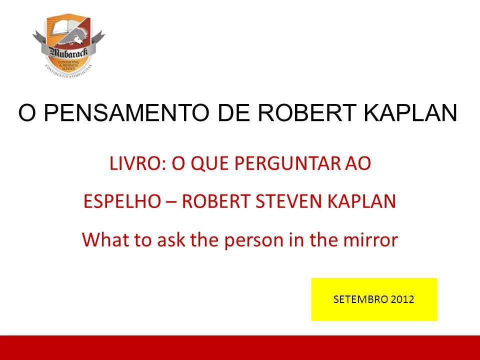 O PENSAMENTO DE ROBERT KAPLAN LIVRO: O QUE PERGUNTAR AO ESPELHO – ROBERT STEVEN KAPLAN What to ask the person in the mirror SETEMBRO 2012