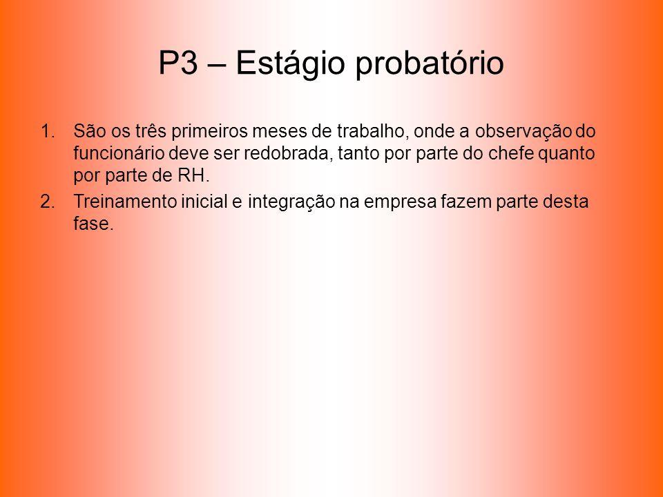 P3 – Estágio probatório 1.São os três primeiros meses de trabalho, onde a observação do funcionário deve ser redobrada, tanto por parte do chefe quant