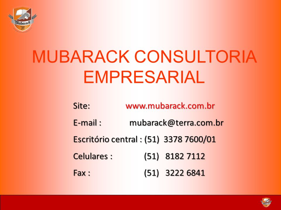 MUBARACK CONSULTORIA EMPRESARIAL Site: www.mubarack.com.br E-mail :mubarack@terra.com.br Escritório central : (51) 3378 7600/01 Celulares : (51) 8182