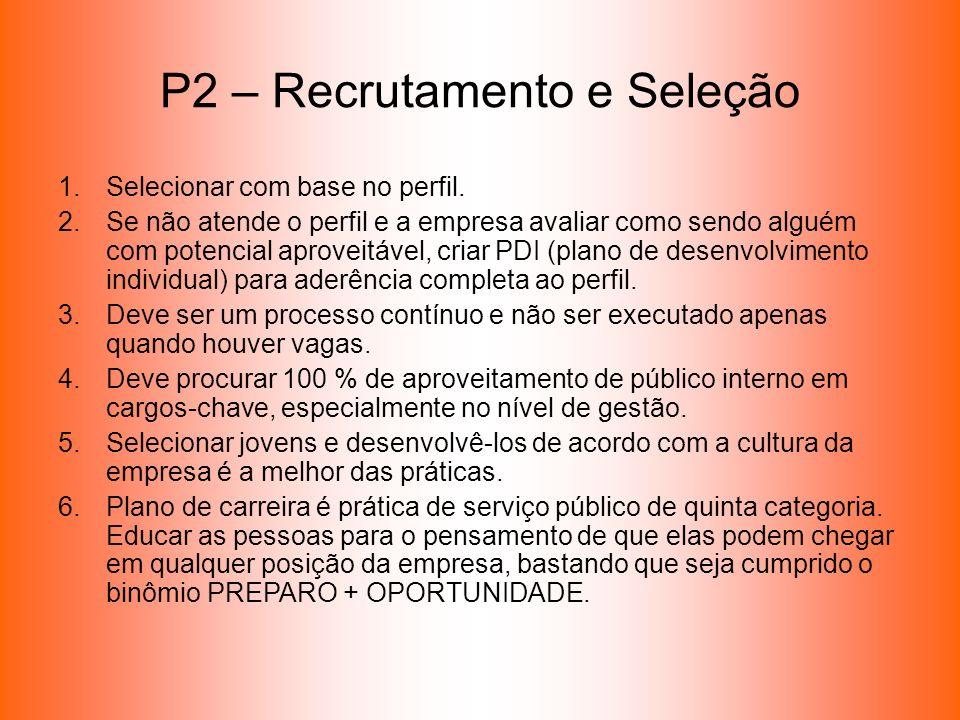 P2 – Recrutamento e Seleção 1.Selecionar com base no perfil. 2.Se não atende o perfil e a empresa avaliar como sendo alguém com potencial aproveitável