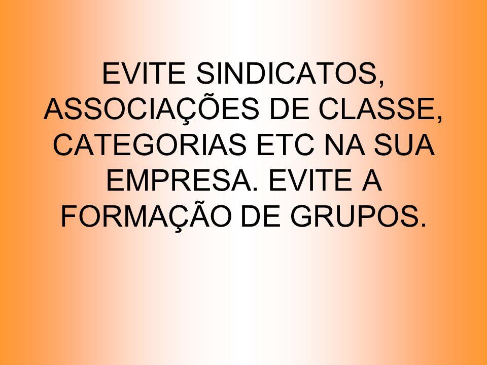 EVITE SINDICATOS, ASSOCIAÇÕES DE CLASSE, CATEGORIAS ETC NA SUA EMPRESA. EVITE A FORMAÇÃO DE GRUPOS.
