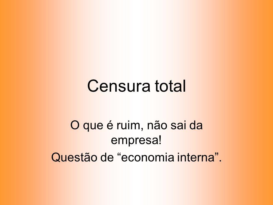 Censura total O que é ruim, não sai da empresa! Questão de economia interna.