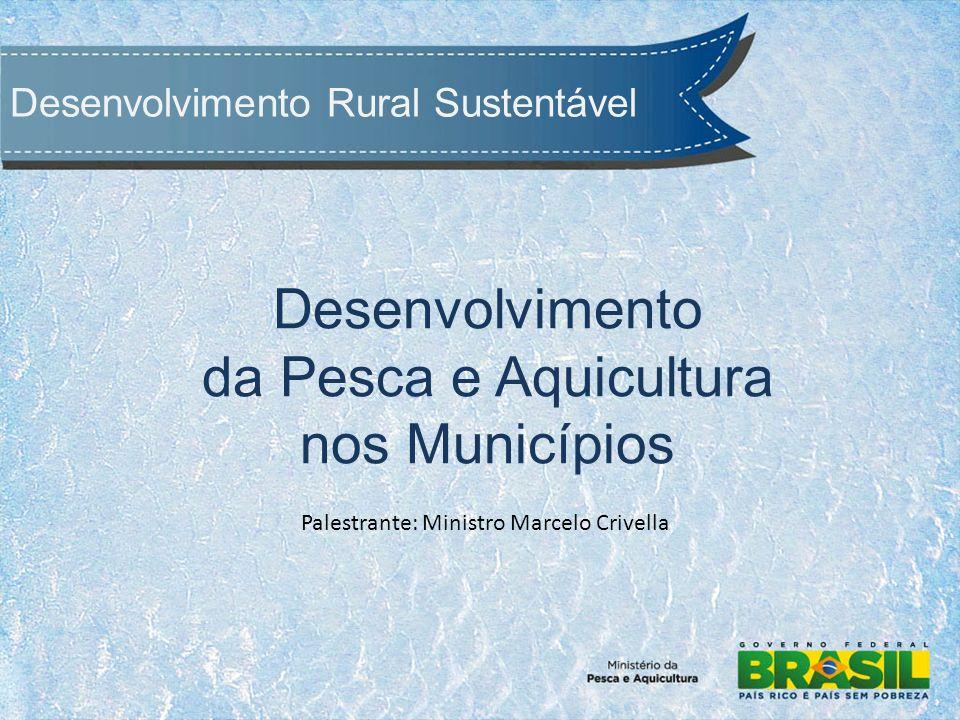 Desenvolvimento Rural Sustentável Desenvolvimento da Pesca e Aquicultura nos Municípios Palestrante: Ministro Marcelo Crivella