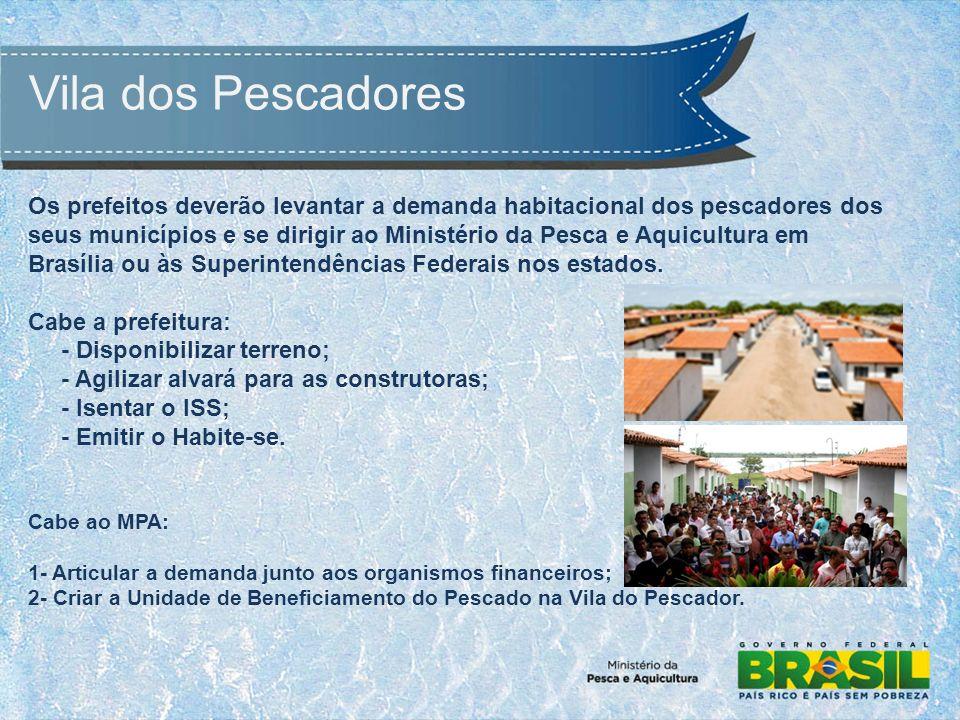 Vila dos Pescadores Os prefeitos deverão levantar a demanda habitacional dos pescadores dos seus municípios e se dirigir ao Ministério da Pesca e Aquicultura em Brasília ou às Superintendências Federais nos estados.