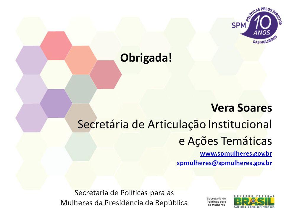 Obrigada! Vera Soares Secretária de Articulação Institucional e Ações Temáticas www.spmulheres.gov.br spmulheres@spmulheres.gov.br Secretaria de Polít