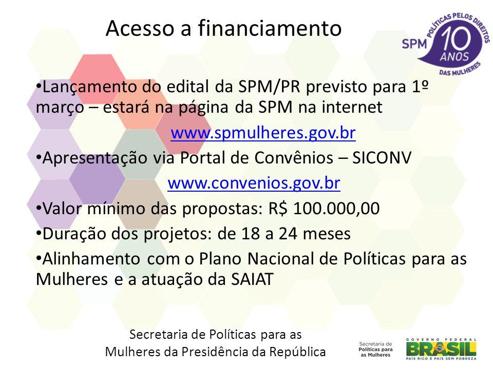 Acesso a financiamento Lançamento do edital da SPM/PR previsto para 1º março – estará na página da SPM na internet www.spmulheres.gov.br Apresentação