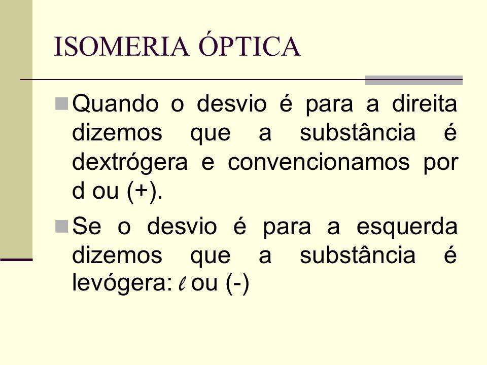 ISOMERIA ÓPTICA Quando o desvio é para a direita dizemos que a substância é dextrógera e convencionamos por d ou (+). Se o desvio é para a esquerda di