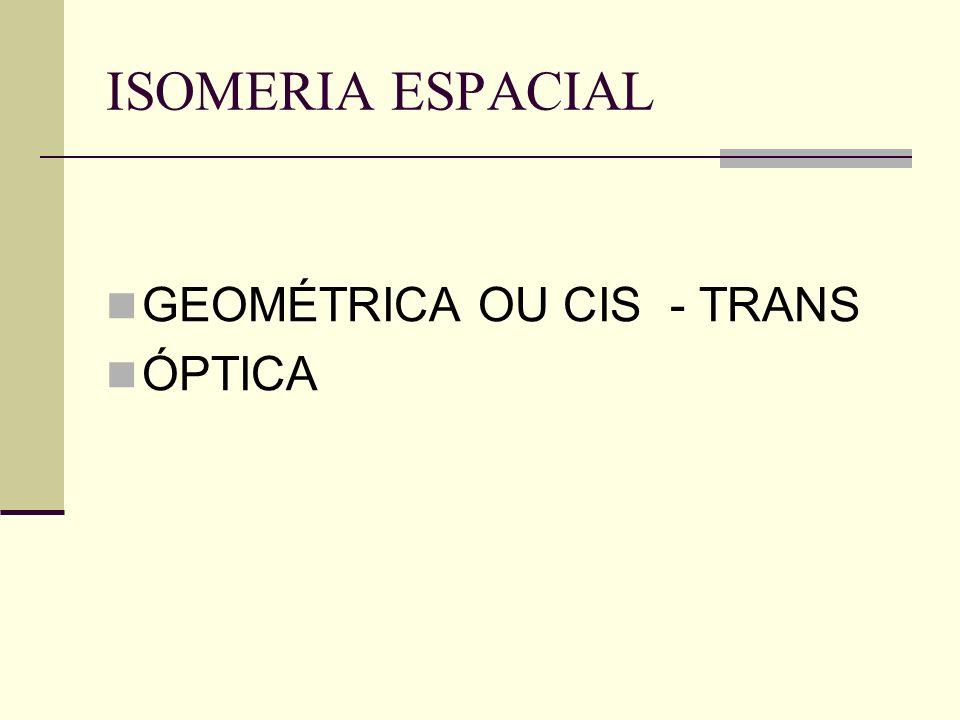 ISOMERIA ESPACIAL GEOMÉTRICA OU CIS - TRANS ÓPTICA