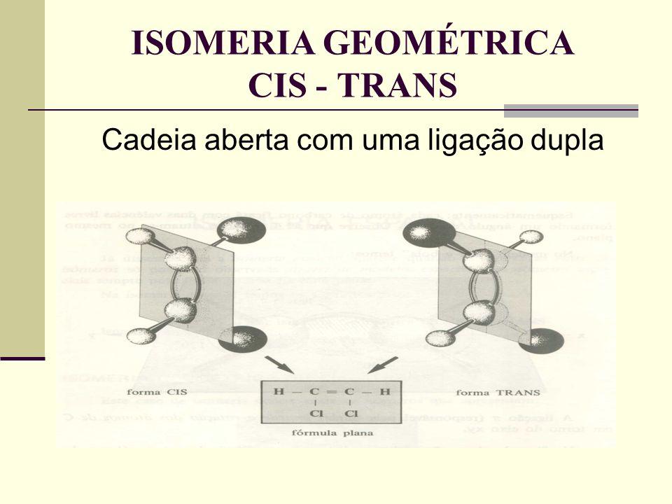 Cadeia aberta com uma ligação dupla ISOMERIA GEOMÉTRICA CIS - TRANS