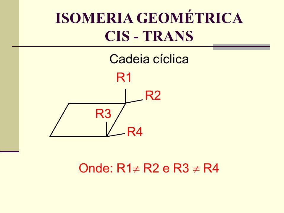 Cadeia cíclica R1 R2 R3 R4 Onde: R1 R2 e R3 R4 ISOMERIA GEOMÉTRICA CIS - TRANS