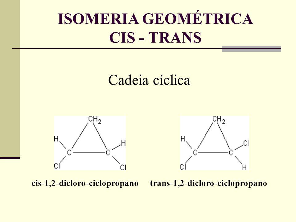 Cadeia cíclica cis-1,2-dicloro-ciclopropano trans-1,2-dicloro-ciclopropano ISOMERIA GEOMÉTRICA CIS - TRANS