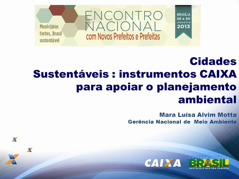 Cidades Sustentáveis : instrumentos CAIXA para apoiar o planejamento ambiental Mara Luísa Alvim Motta Gerência Nacional de Meio Ambiente