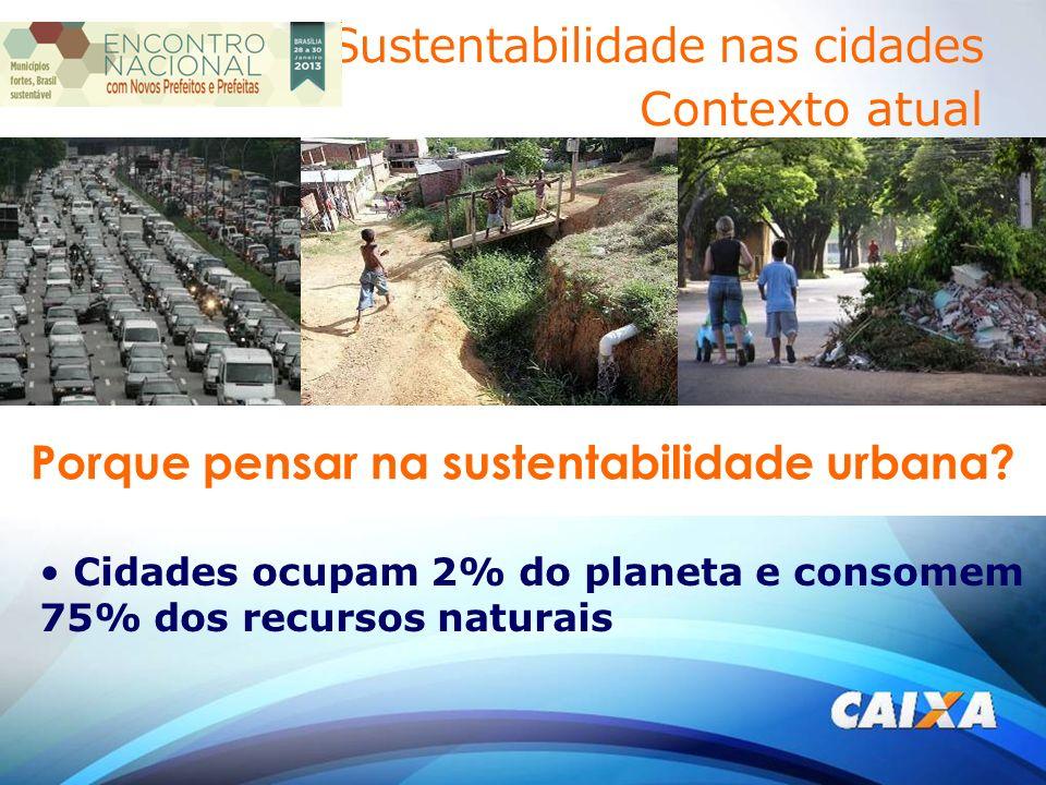 Cidades ocupam 2% do planeta e consomem 75% dos recursos naturais Porque pensar na sustentabilidade urbana.