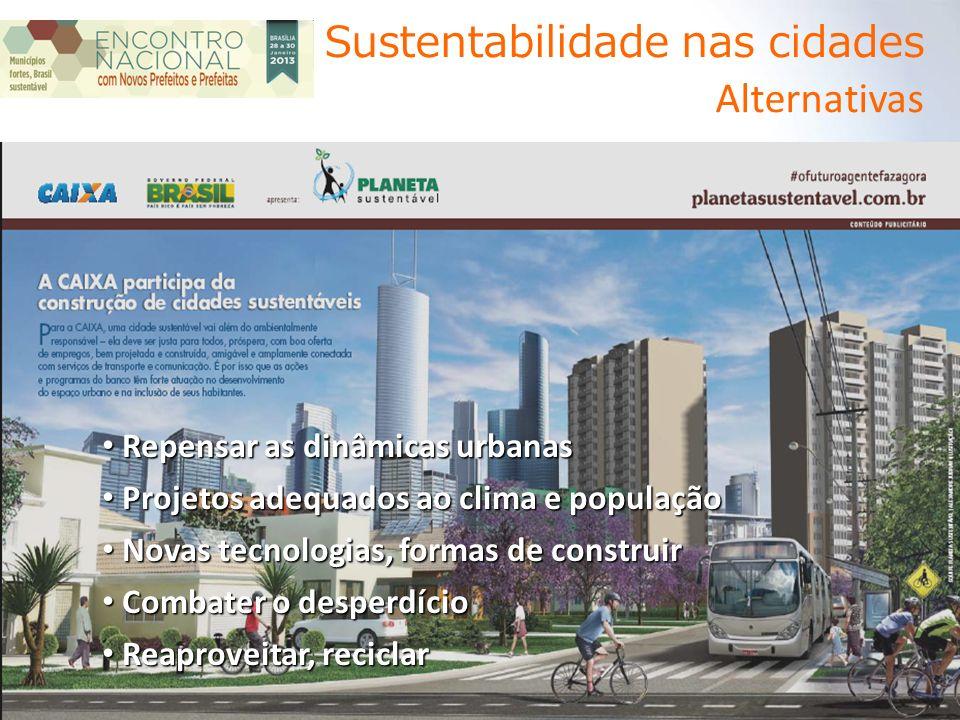 Sustentabilidade nas cidades Alternativas Repensar as dinâmicas urbanas Repensar as dinâmicas urbanas Projetos adequados ao clima e população Projetos adequados ao clima e população Novas tecnologias, formas de construir Novas tecnologias, formas de construir Combater o desperdício Combater o desperdício Reaproveitar, reciclar Reaproveitar, reciclar