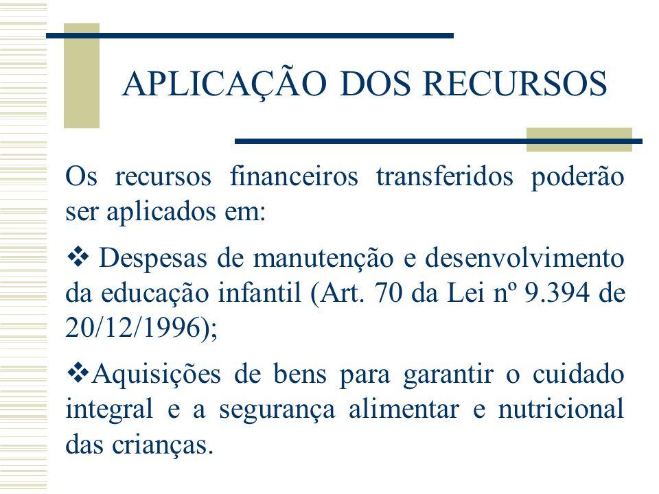 APLICAÇÃO DOS RECURSOS Os recursos financeiros transferidos poderão ser aplicados em: Despesas de manutenção e desenvolvimento da educação infantil (A