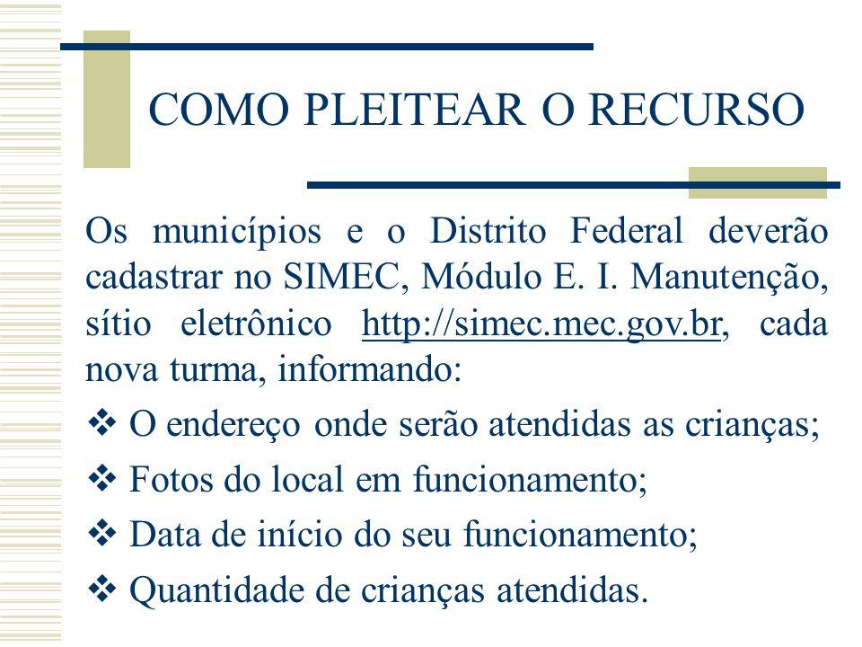 COMO PLEITEAR O RECURSO Os municípios e o Distrito Federal deverão cadastrar no SIMEC, Módulo E. I. Manutenção, sítio eletrônico http://simec.mec.gov.