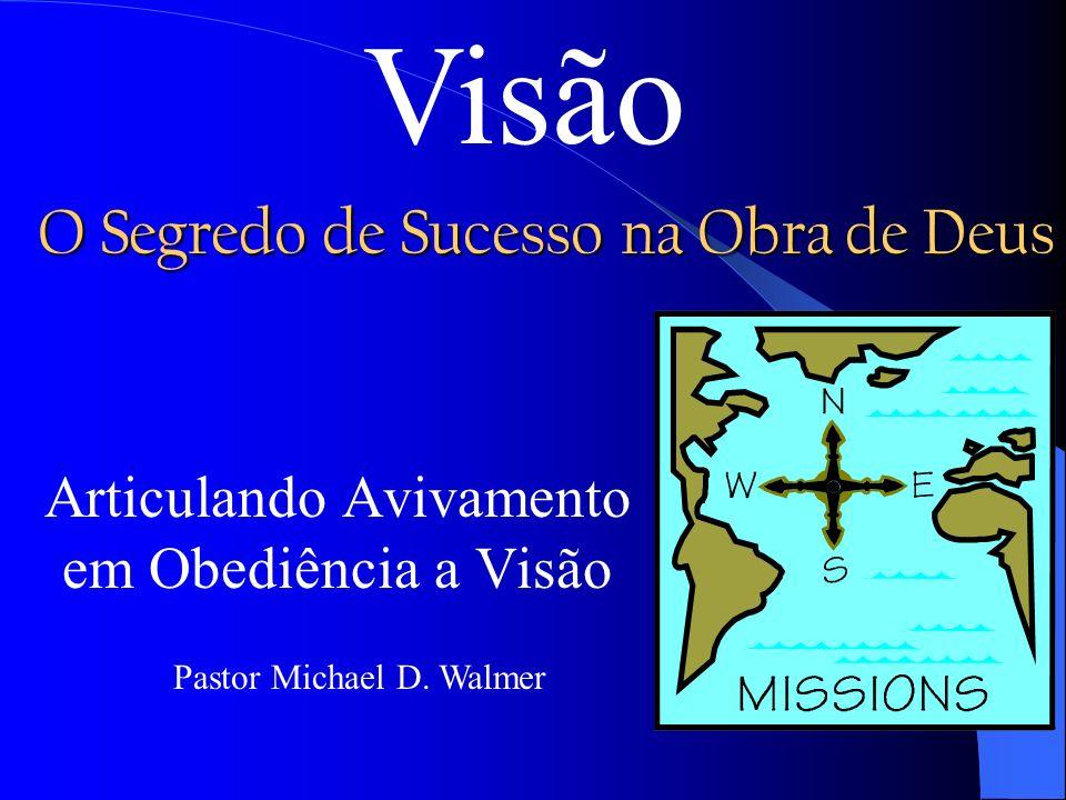 O Segredo de Sucesso na Obra de Deus Articulando Avivamento em Obediência a Visão Pastor Michael D. Walmer Visão