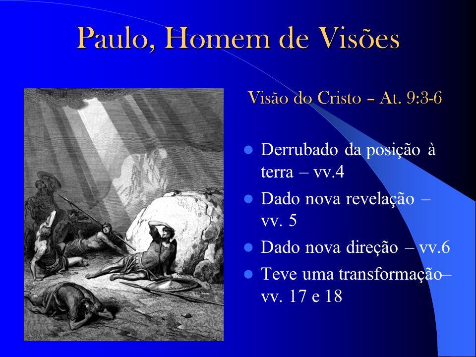 Paulo, Homem de Visões Derrubado da posição à terra – vv.4 Dado nova revelação – vv. 5 Dado nova direção – vv.6 Teve uma transformação– vv. 17 e 18 Vi