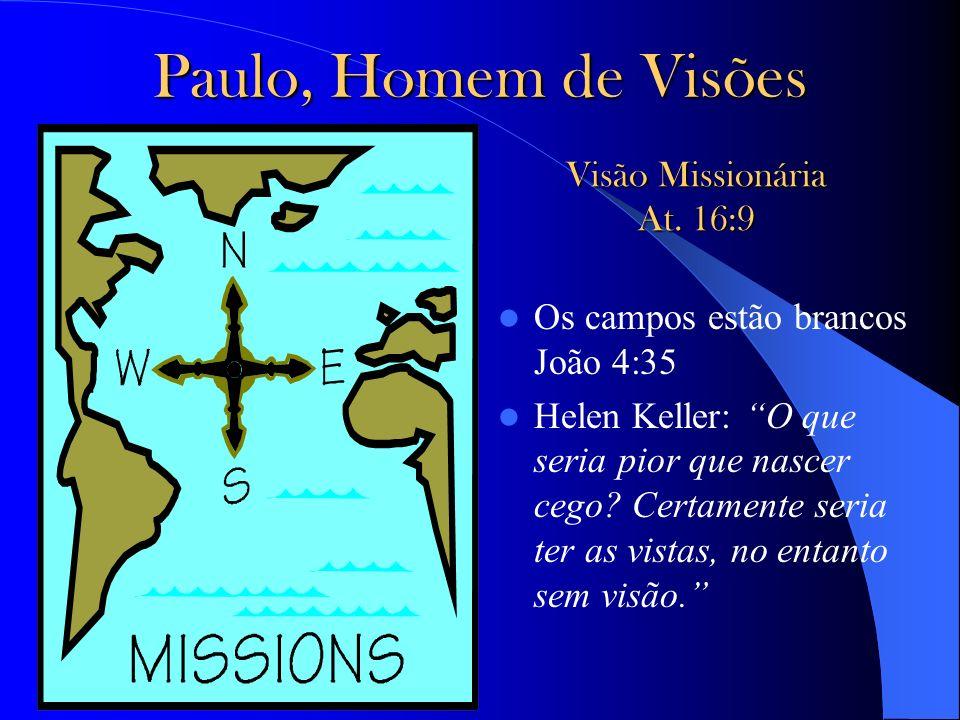 Paulo, Homem de Visões Os campos estão brancos João 4:35 Helen Keller: O que seria pior que nascer cego? Certamente seria ter as vistas, no entanto se