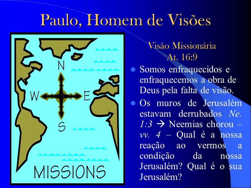 Paulo, Homem de Visões Somos enfraquecidos e enfraquecemos a obra de Deus pela falta de visão. Os muros de Jerusalém estavam derrubados Ne. 1:3 Neemia