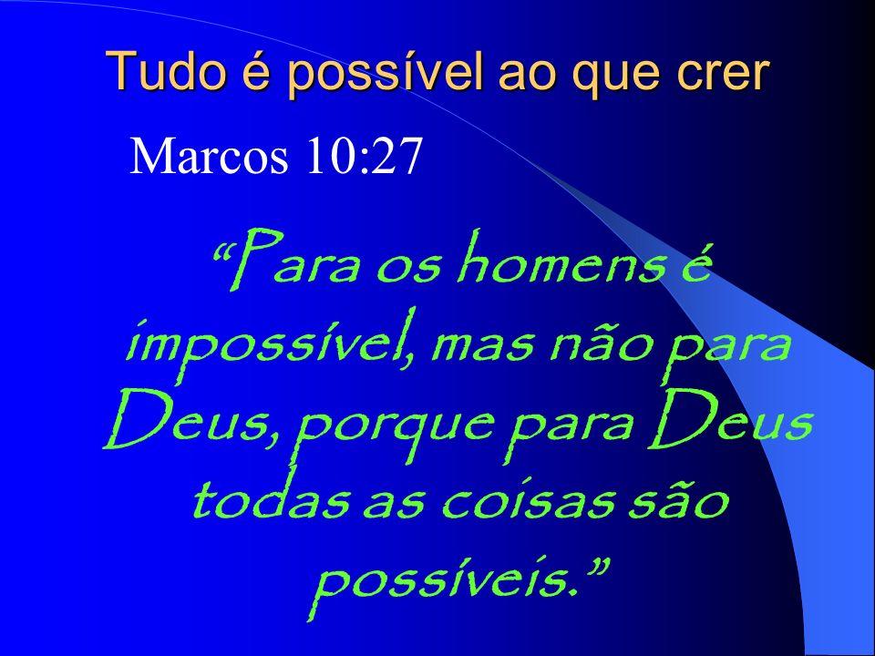 Para os homens é impossível, mas não para Deus, porque para Deus todas as coisas são possíveis. Tudo é possível ao que crer Marcos 10:27
