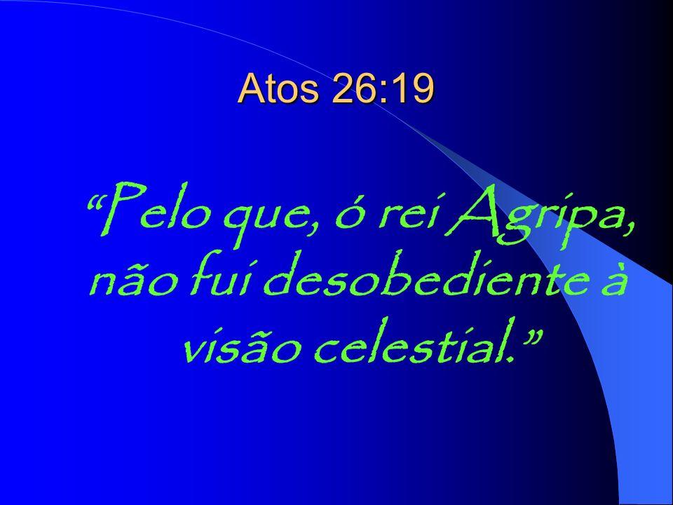 Pelo que, ó rei Agripa, não fui desobediente à visão celestial. Atos 26:19