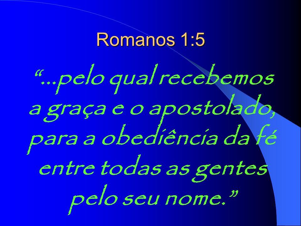 ...pelo qual recebemos a graça e o apostolado, para a obediência da fé entre todas as gentes pelo seu nome. Romanos 1:5