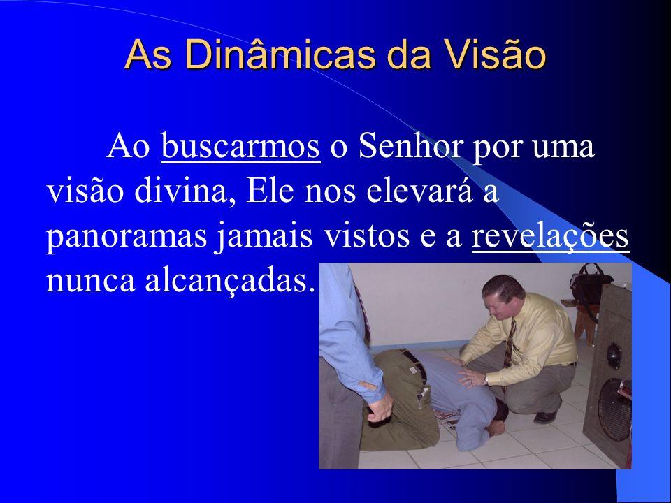 As Dinâmicas da Visão Ao buscarmos o Senhor por uma visão divina, Ele nos elevará a panoramas jamais vistos e a revelações nunca alcançadas.