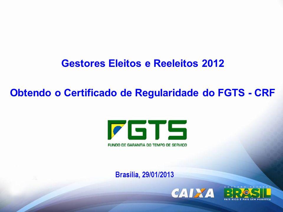 Gestores Eleitos e Reeleitos 2012 Obtendo o Certificado de Regularidade do FGTS - CRF Brasília, 29/01/2013