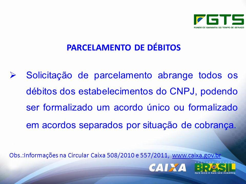 PARCELAMENTO DE DÉBITOS Solicitação de parcelamento abrange todos os débitos dos estabelecimentos do CNPJ, podendo ser formalizado um acordo único ou formalizado em acordos separados por situação de cobrança.