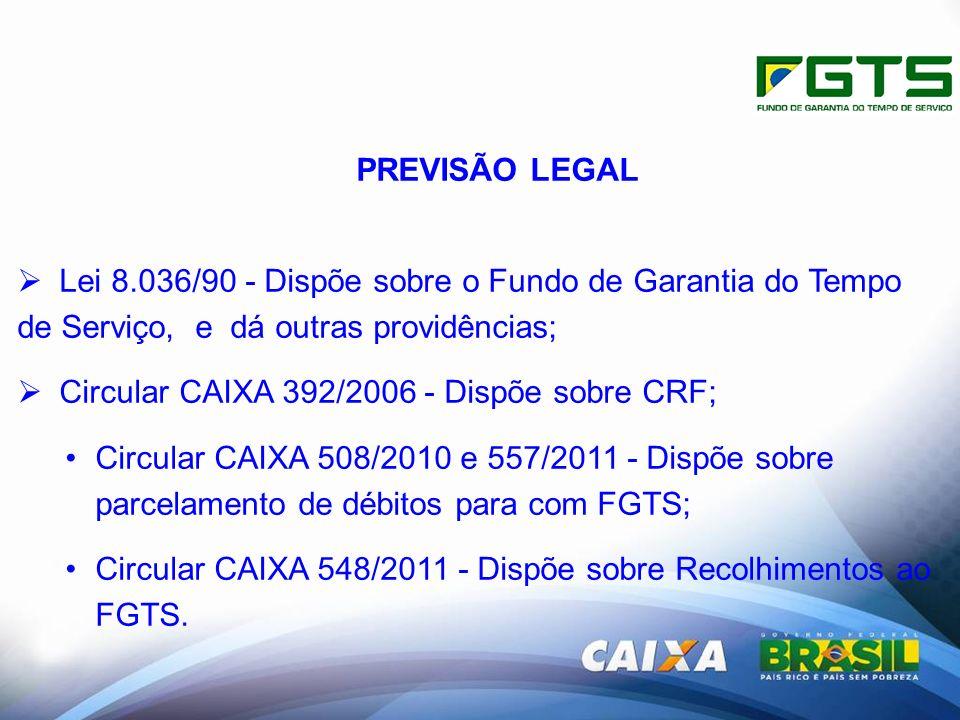 PREVISÃO LEGAL Lei 8.036/90 - Dispõe sobre o Fundo de Garantia do Tempo de Serviço, e dá outras providências; Circular CAIXA 392/2006 - Dispõe sobre CRF; Circular CAIXA 508/2010 e 557/2011 - Dispõe sobre parcelamento de débitos para com FGTS; Circular CAIXA 548/2011 - Dispõe sobre Recolhimentos ao FGTS.