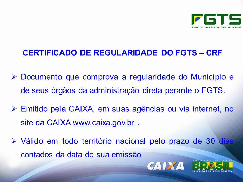 CERTIFICADO DE REGULARIDADE DO FGTS – CRF Documento que comprova a regularidade do Município e de seus órgãos da administração direta perante o FGTS.